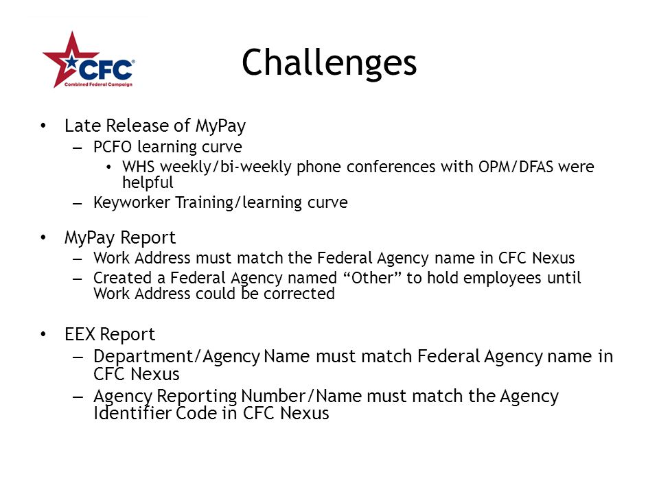 Challenges Late Release of MyPay – PCFO learning curve WHS weekly/bi-weekly phone conferences with OPM/DFAS were helpful – Keyworker Training/learning curve MyPay Report – Work Address must match the Federal Agency name in CFC Nexus – Created a Federal Agency named Other to hold employees until Work Address could be corrected EEX Report – Department/Agency Name must match Federal Agency name in CFC Nexus – Agency Reporting Number/Name must match the Agency Identifier Code in CFC Nexus