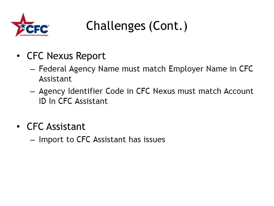 Challenges (Cont.) CFC Nexus Report – Federal Agency Name must match Employer Name in CFC Assistant – Agency Identifier Code in CFC Nexus must match Account ID In CFC Assistant CFC Assistant – Import to CFC Assistant has issues