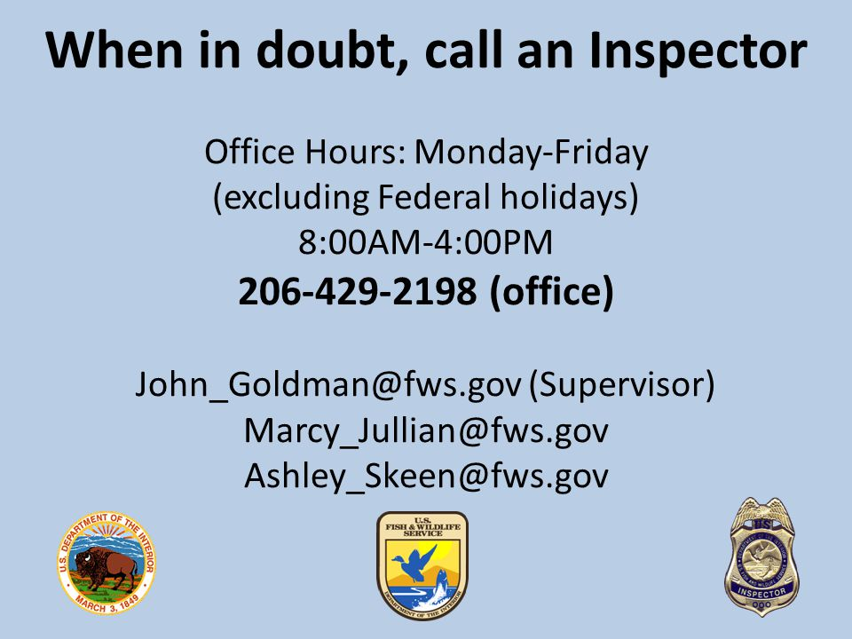 When in doubt, call an Inspector Office Hours: Monday-Friday (excluding Federal holidays) 8:00AM-4:00PM 206-429-2198 (office) John_Goldman@fws.gov (Supervisor) Marcy_Jullian@fws.gov Ashley_Skeen@fws.gov