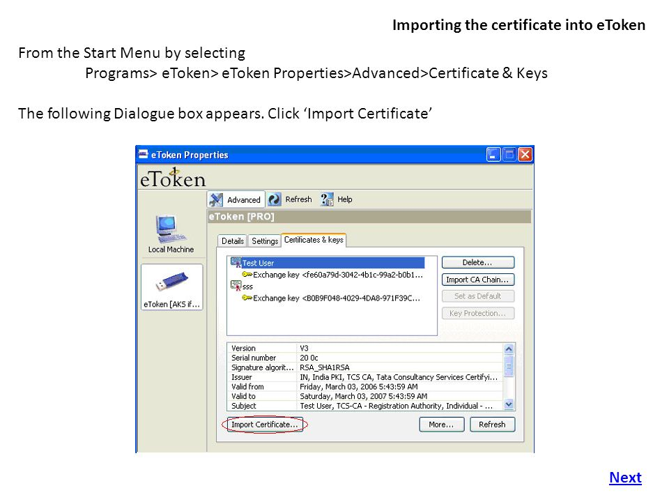 Importing the certificate into eToken From the Start Menu by selecting Programs> eToken> eToken Properties>Advanced>Certificate & Keys The following Dialogue box appears.