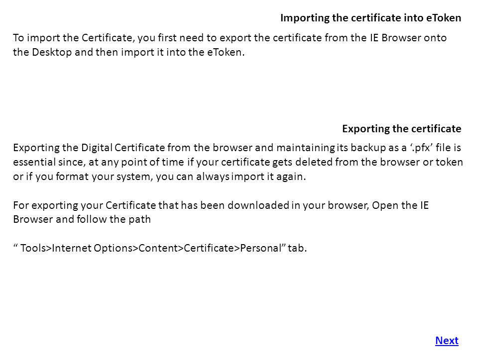 Importing the certificate into eToken To import the Certificate, you first need to export the certificate from the IE Browser onto the Desktop and then import it into the eToken.