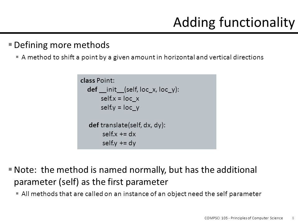  Defining more methods  A method to shift a point by a given amount in horizontal and vertical directions  Note: the method is named normally, but has the additional parameter (self) as the first parameter  All methods that are called on an instance of an object need the self parameter 8COMPSCI 105 - Principles of Computer Science class Point: def __init__(self, loc_x, loc_y): self.x = loc_x self.y = loc_y def translate(self, dx, dy): self.x += dx self.y += dy