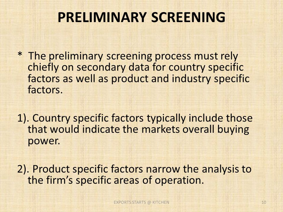 PRELIMINARY SCREENING * The preliminary screening process must rely chiefly on secondary data for country specific factors as well as product and indu