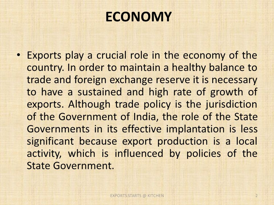 ECONOMY Exports play a crucial role in the economy of the country. In order to maintain a healthy balance to trade and foreign exchange reserve it is