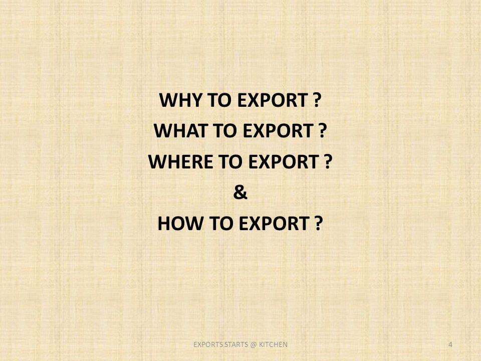 WHY TO EXPORT ? WHAT TO EXPORT ? WHERE TO EXPORT ? & HOW TO EXPORT ? 4EXPORTS STARTS @ KITCHEN