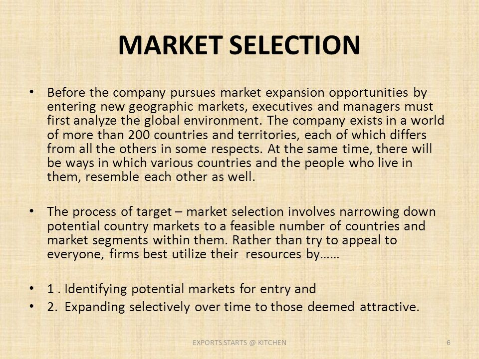 MARKET SELECTION Before the company pursues market expansion opportunities by entering new geographic markets, executives and managers must first anal