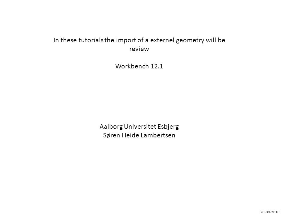 In these tutorials the import of a externel geometry will be review Workbench 12.1 Aalborg Universitet Esbjerg Søren Heide Lambertsen 20-09-2010
