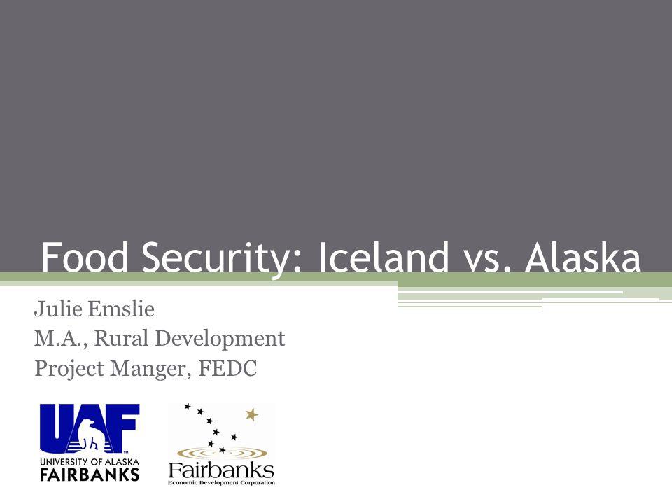 Food Security: Iceland vs. Alaska Julie Emslie M.A., Rural Development Project Manger, FEDC