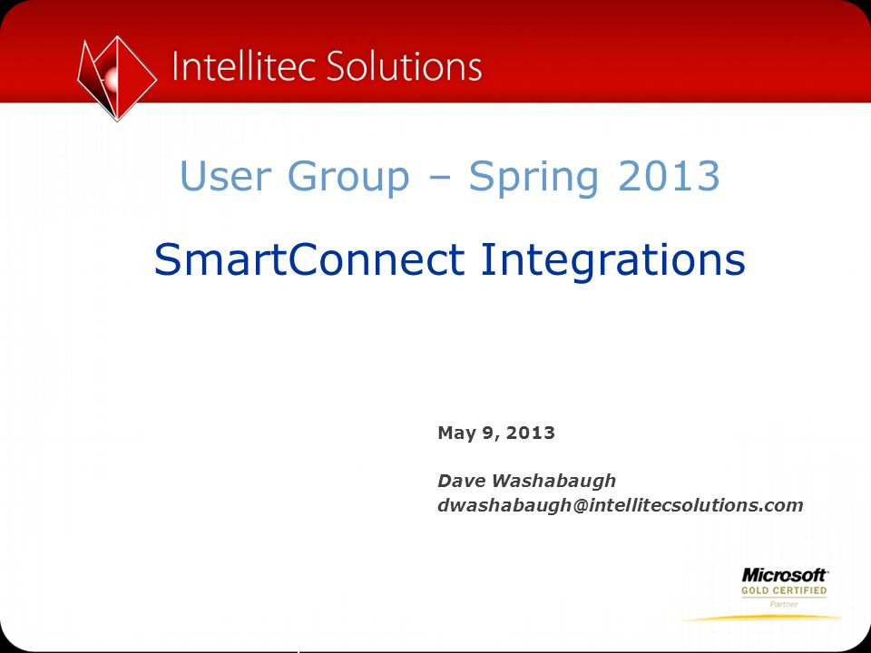 User Group – Spring 2013 SmartConnect Integrations May 9, 2013 Dave Washabaugh dwashabaugh@intellitecsolutions.com