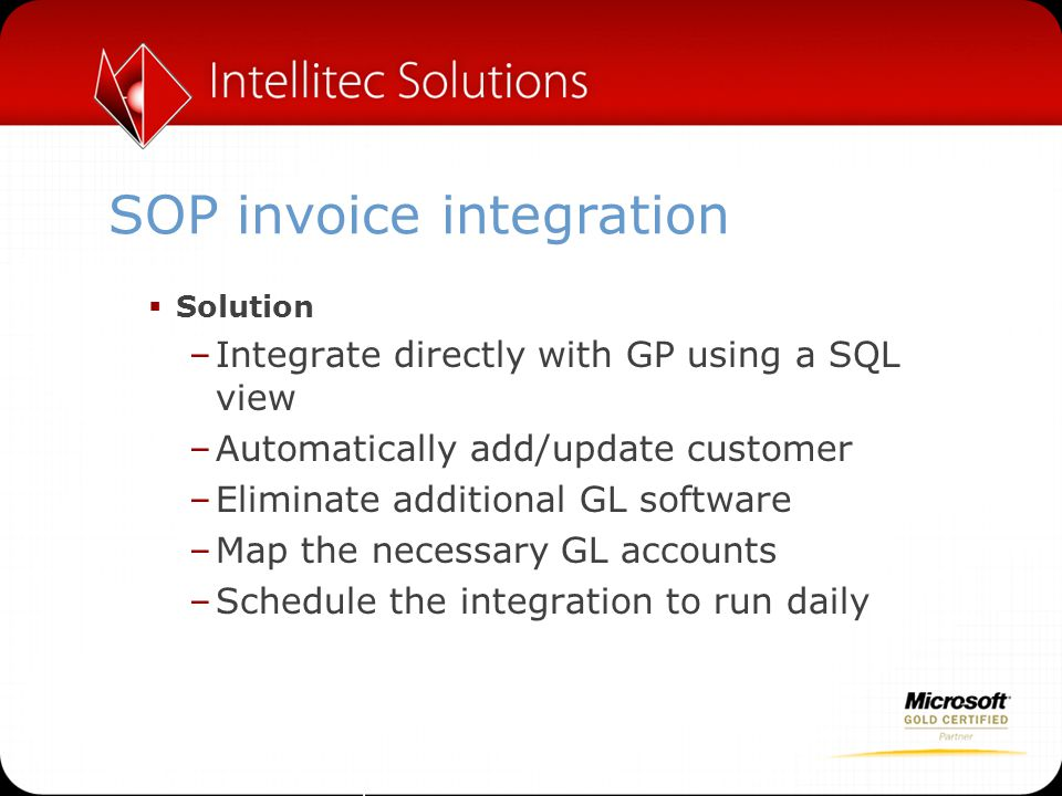 SOP invoice integration  Solution –Integrate directly with GP using a SQL view –Automatically add/update customer –Eliminate additional GL software –