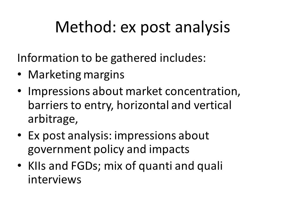 Method: ex post analysis Information to be gathered includes: Marketing margins Impressions about market concentration, barriers to entry, horizontal and vertical arbitrage, Ex post analysis: impressions about government policy and impacts KIIs and FGDs; mix of quanti and quali interviews