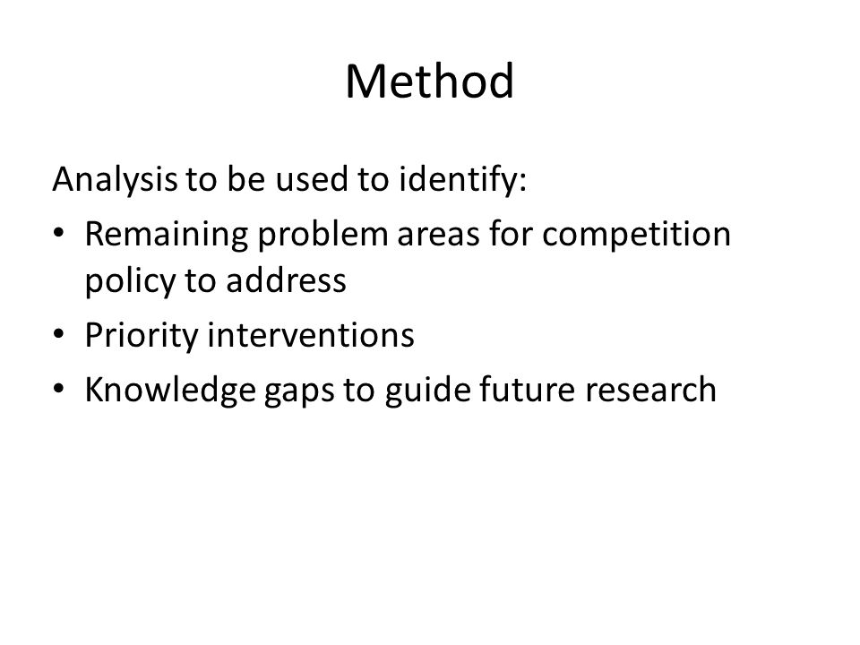 Method Analysis to be used to identify: Remaining problem areas for competition policy to address Priority interventions Knowledge gaps to guide future research