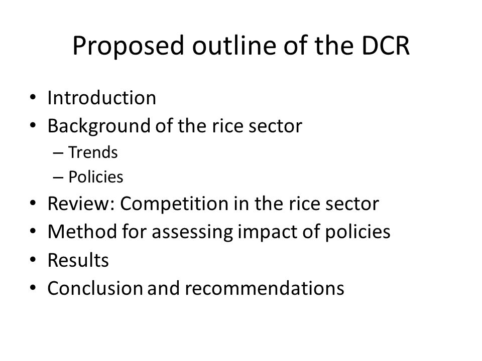 Proposed outline of the DCR Introduction Background of the rice sector – Trends – Policies Review: Competition in the rice sector Method for assessing impact of policies Results Conclusion and recommendations