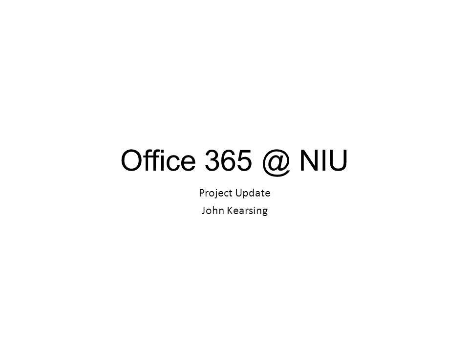 Office 365 @ NIU Project Update John Kearsing