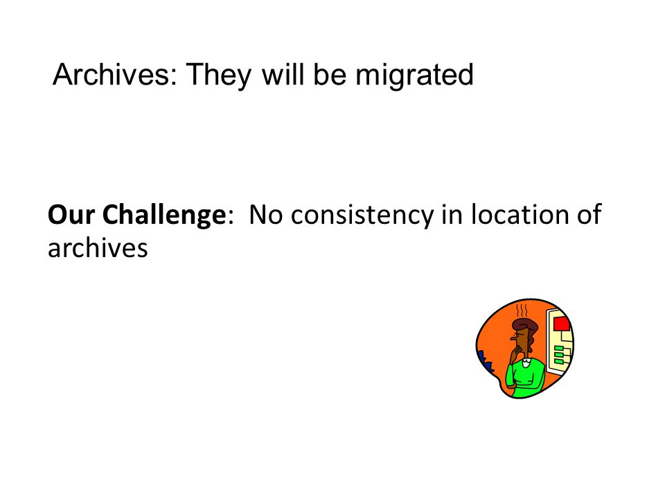 Archives: They will be migrated Our Challenge: No consistency in location of archives