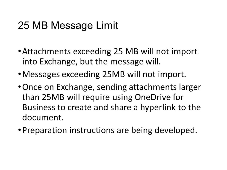 25 MB Message Limit Attachments exceeding 25 MB will not import into Exchange, but the message will.