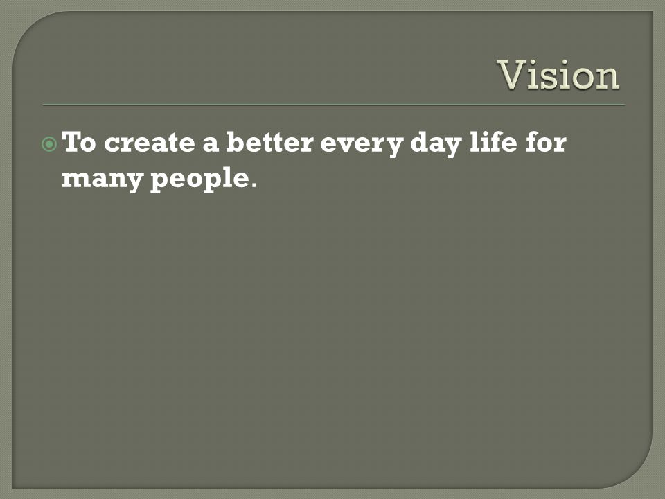  To create a better every day life for many people.