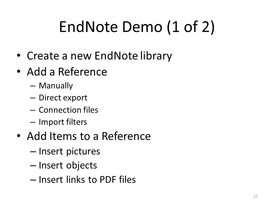 10 EndNote Demo (1 of 2) Create a new EndNote library Add a Reference – Manually – Direct export – Connection files – Import filters Add Items to a Reference – Insert pictures – Insert objects – Insert links to PDF files