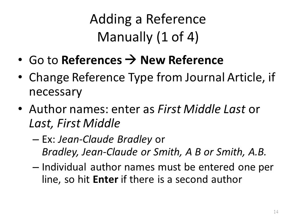 14 Adding a Reference Manually (1 of 4) Go to References  New Reference Change Reference Type from Journal Article, if necessary Author names: enter as First Middle Last or Last, First Middle – Ex: Jean-Claude Bradley or Bradley, Jean-Claude or Smith, A B or Smith, A.B.