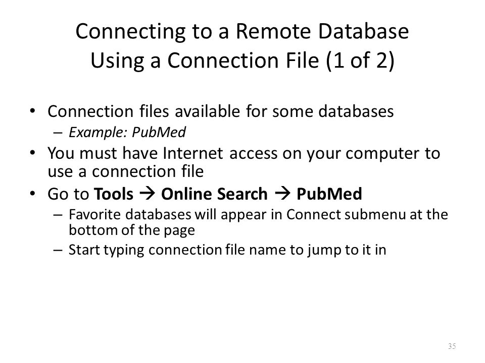 35 Connecting to a Remote Database Using a Connection File (1 of 2) Connection files available for some databases – Example: PubMed You must have Internet access on your computer to use a connection file Go to Tools  Online Search  PubMed – Favorite databases will appear in Connect submenu at the bottom of the page – Start typing connection file name to jump to it in