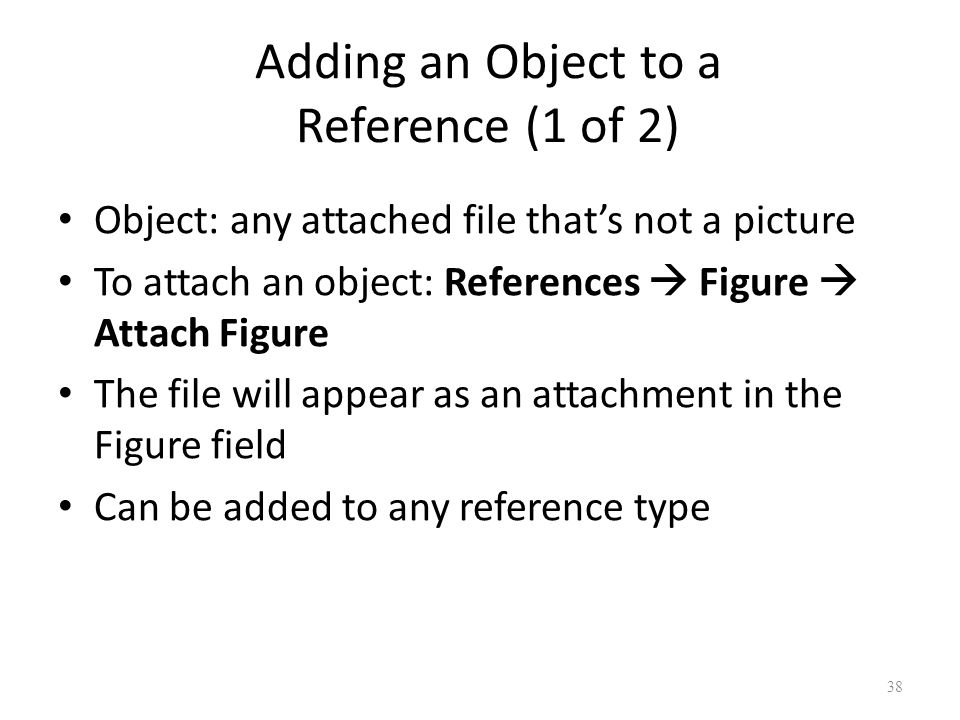 38 Adding an Object to a Reference (1 of 2) Object: any attached file that's not a picture To attach an object: References  Figure  Attach Figure The file will appear as an attachment in the Figure field Can be added to any reference type
