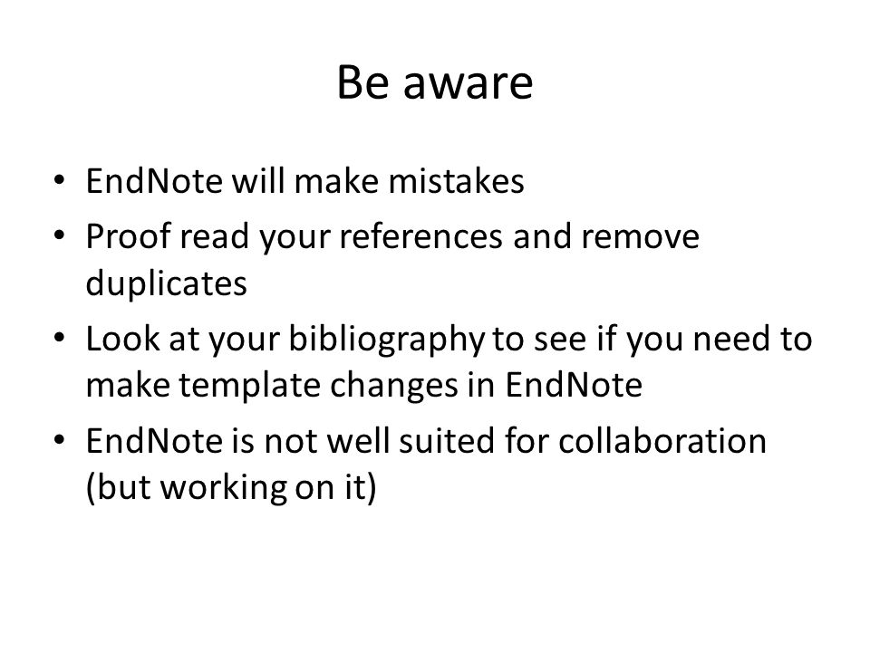 Be aware EndNote will make mistakes Proof read your references and remove duplicates Look at your bibliography to see if you need to make template changes in EndNote EndNote is not well suited for collaboration (but working on it)