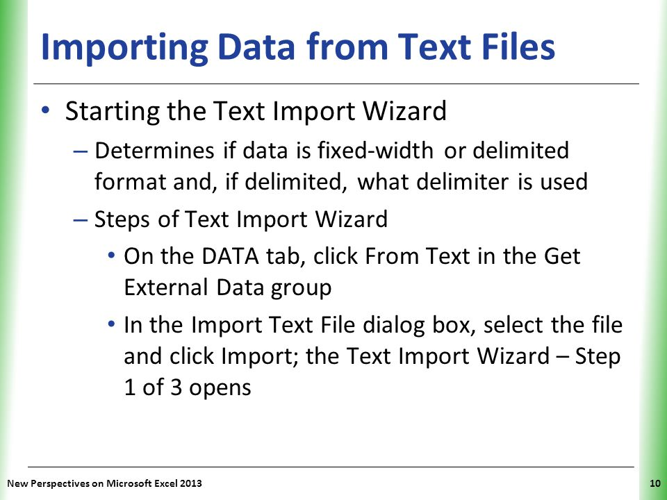 XP New Perspectives on Microsoft Excel 201310 Importing Data from Text Files Starting the Text Import Wizard – Determines if data is fixed-width or delimited format and, if delimited, what delimiter is used – Steps of Text Import Wizard On the DATA tab, click From Text in the Get External Data group In the Import Text File dialog box, select the file and click Import; the Text Import Wizard – Step 1 of 3 opens