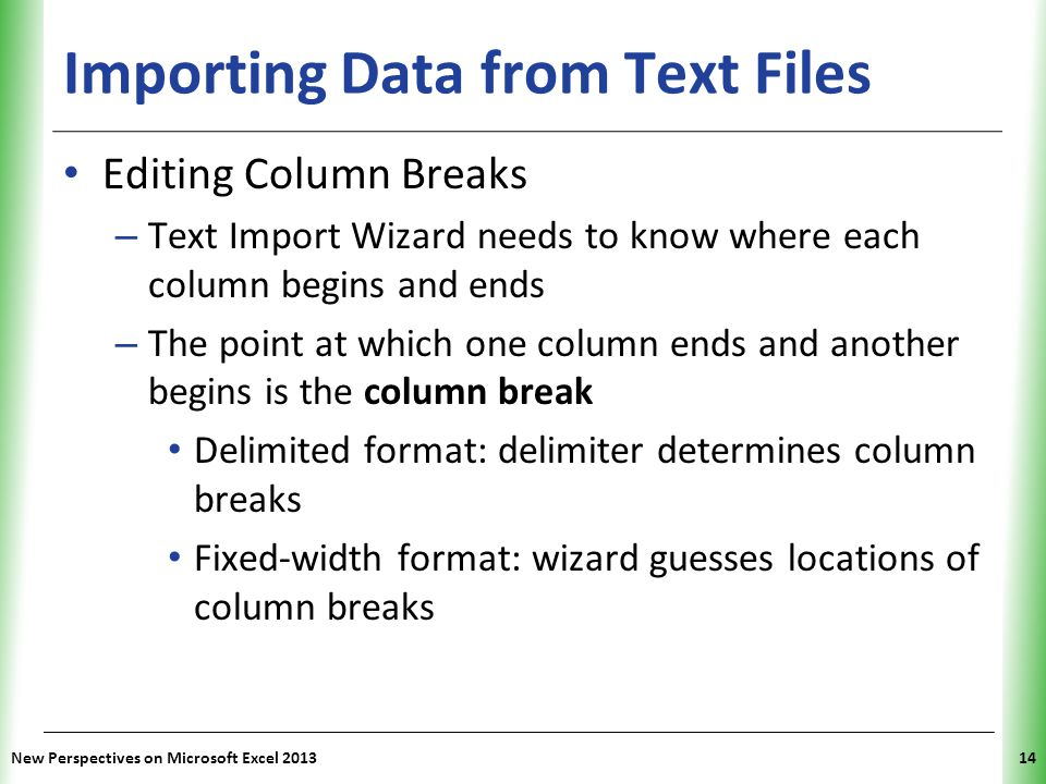XP Importing Data from Text Files Editing Column Breaks – Text Import Wizard needs to know where each column begins and ends – The point at which one column ends and another begins is the column break Delimited format: delimiter determines column breaks Fixed-width format: wizard guesses locations of column breaks New Perspectives on Microsoft Excel 201314