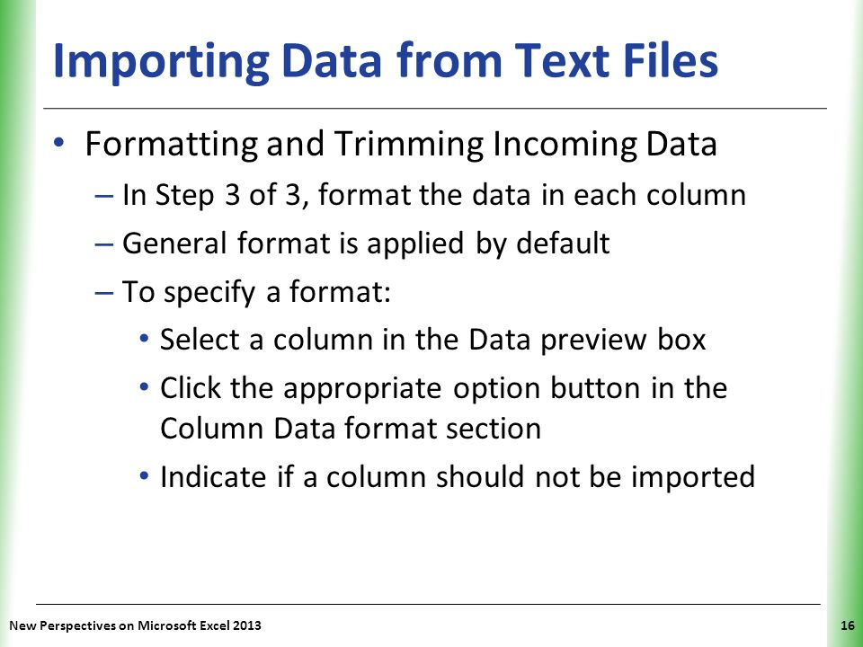 XP Importing Data from Text Files Formatting and Trimming Incoming Data – In Step 3 of 3, format the data in each column – General format is applied by default – To specify a format: Select a column in the Data preview box Click the appropriate option button in the Column Data format section Indicate if a column should not be imported New Perspectives on Microsoft Excel 201316