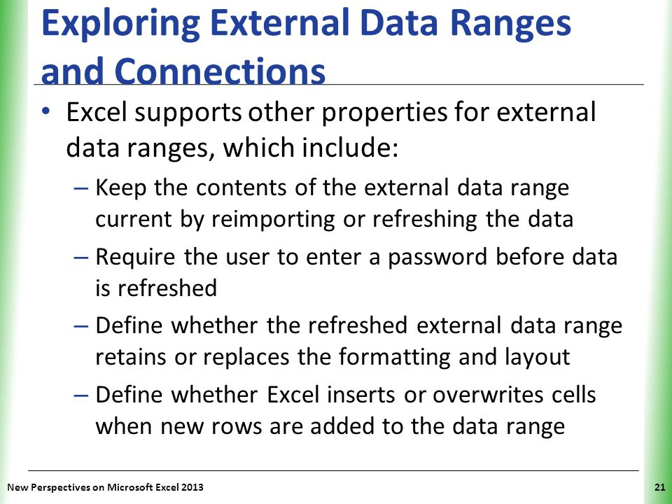 XP Exploring External Data Ranges and Connections Excel supports other properties for external data ranges, which include: – Keep the contents of the external data range current by reimporting or refreshing the data – Require the user to enter a password before data is refreshed – Define whether the refreshed external data range retains or replaces the formatting and layout – Define whether Excel inserts or overwrites cells when new rows are added to the data range New Perspectives on Microsoft Excel 201321