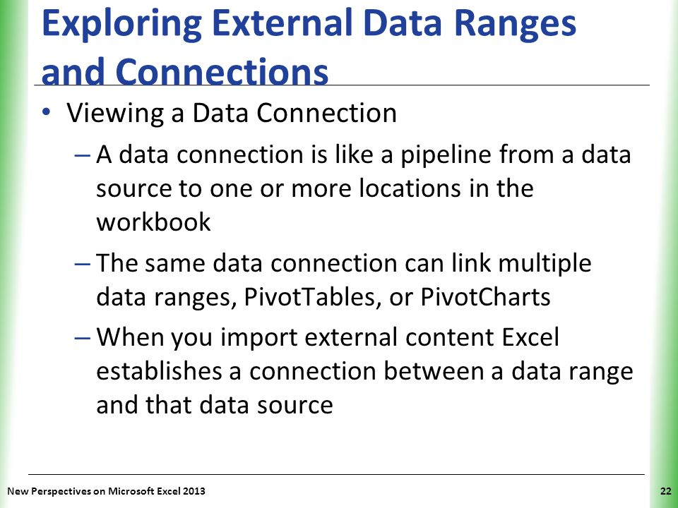 XP Exploring External Data Ranges and Connections Viewing a Data Connection – A data connection is like a pipeline from a data source to one or more locations in the workbook – The same data connection can link multiple data ranges, PivotTables, or PivotCharts – When you import external content Excel establishes a connection between a data range and that data source New Perspectives on Microsoft Excel 201322