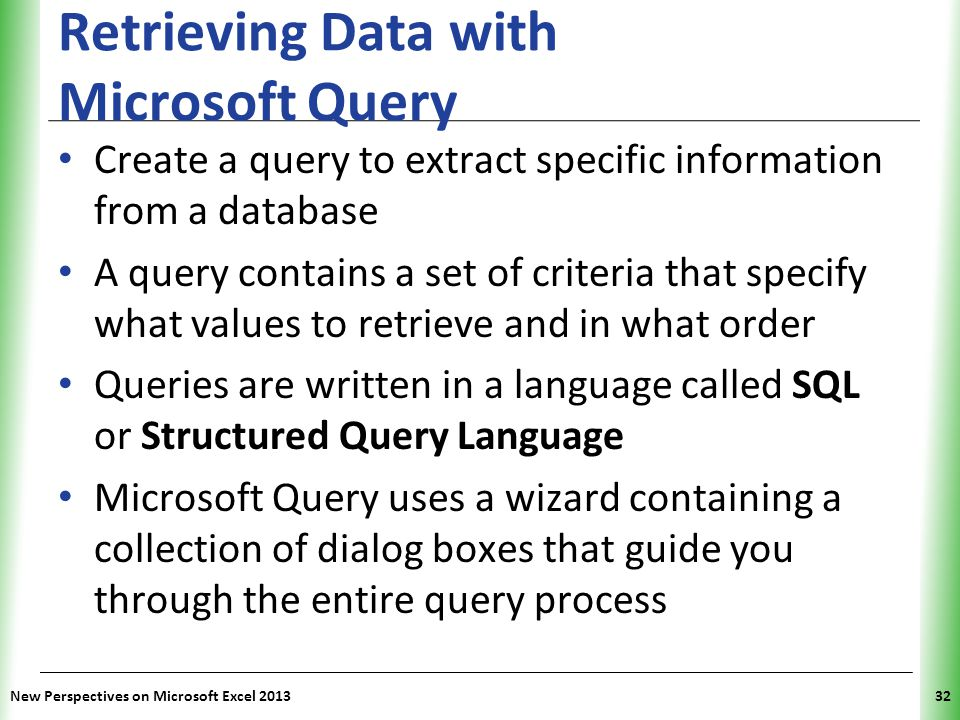 XP New Perspectives on Microsoft Excel 201332 Retrieving Data with Microsoft Query Create a query to extract specific information from a database A query contains a set of criteria that specify what values to retrieve and in what order Queries are written in a language called SQL or Structured Query Language Microsoft Query uses a wizard containing a collection of dialog boxes that guide you through the entire query process
