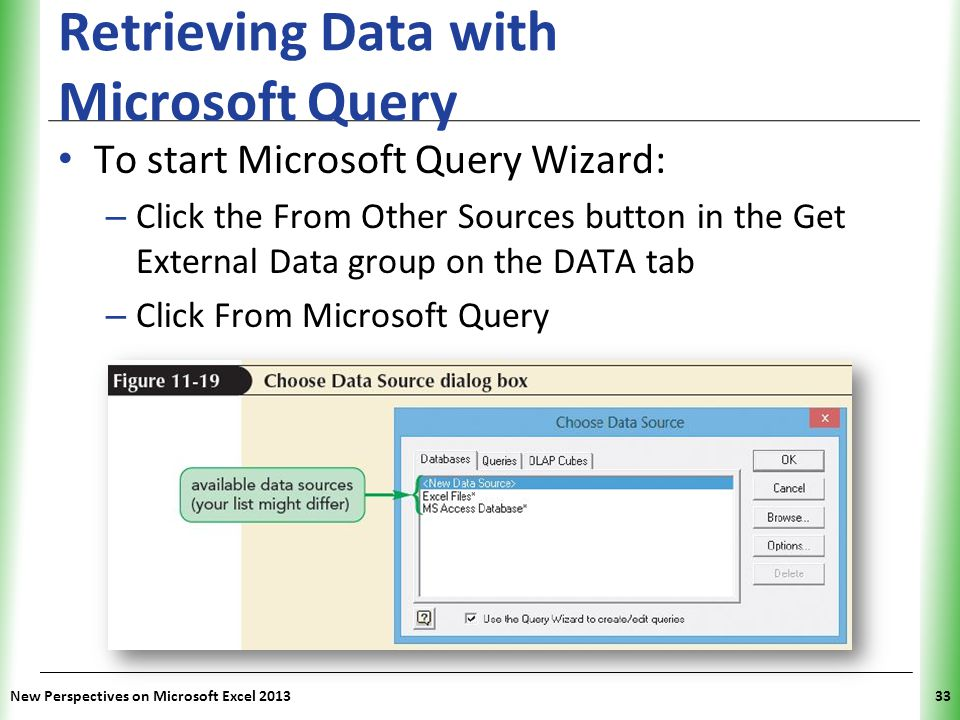 XP New Perspectives on Microsoft Excel 201333 Retrieving Data with Microsoft Query To start Microsoft Query Wizard: – Click the From Other Sources button in the Get External Data group on the DATA tab – Click From Microsoft Query