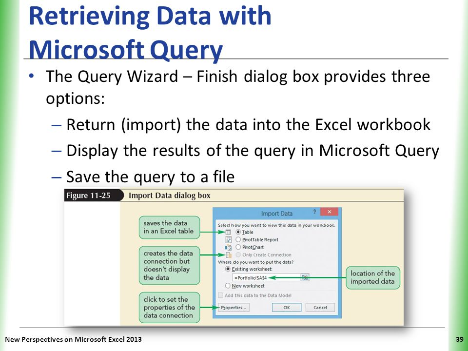 XP Retrieving Data with Microsoft Query The Query Wizard – Finish dialog box provides three options: – Return (import) the data into the Excel workbook – Display the results of the query in Microsoft Query – Save the query to a file New Perspectives on Microsoft Excel 201339