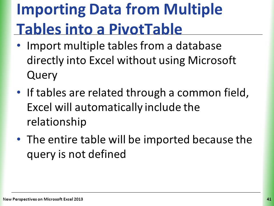 XP Importing Data from Multiple Tables into a PivotTable Import multiple tables from a database directly into Excel without using Microsoft Query If tables are related through a common field, Excel will automatically include the relationship The entire table will be imported because the query is not defined New Perspectives on Microsoft Excel 201341