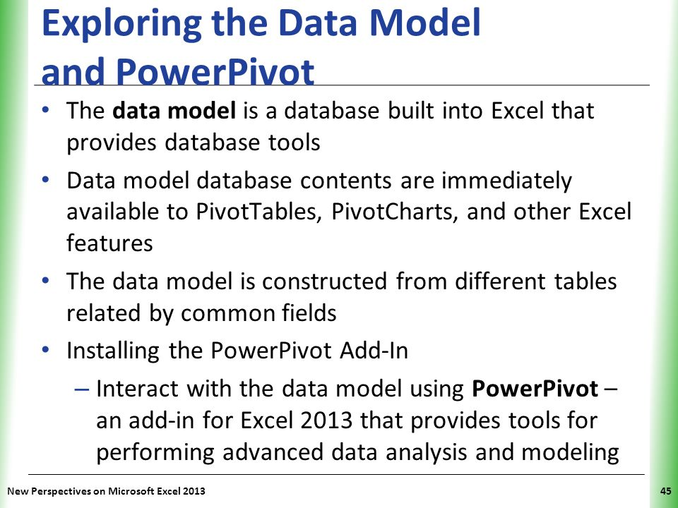 XP Exploring the Data Model and PowerPivot The data model is a database built into Excel that provides database tools Data model database contents are immediately available to PivotTables, PivotCharts, and other Excel features The data model is constructed from different tables related by common fields Installing the PowerPivot Add-In – Interact with the data model using PowerPivot – an add-in for Excel 2013 that provides tools for performing advanced data analysis and modeling New Perspectives on Microsoft Excel 201345
