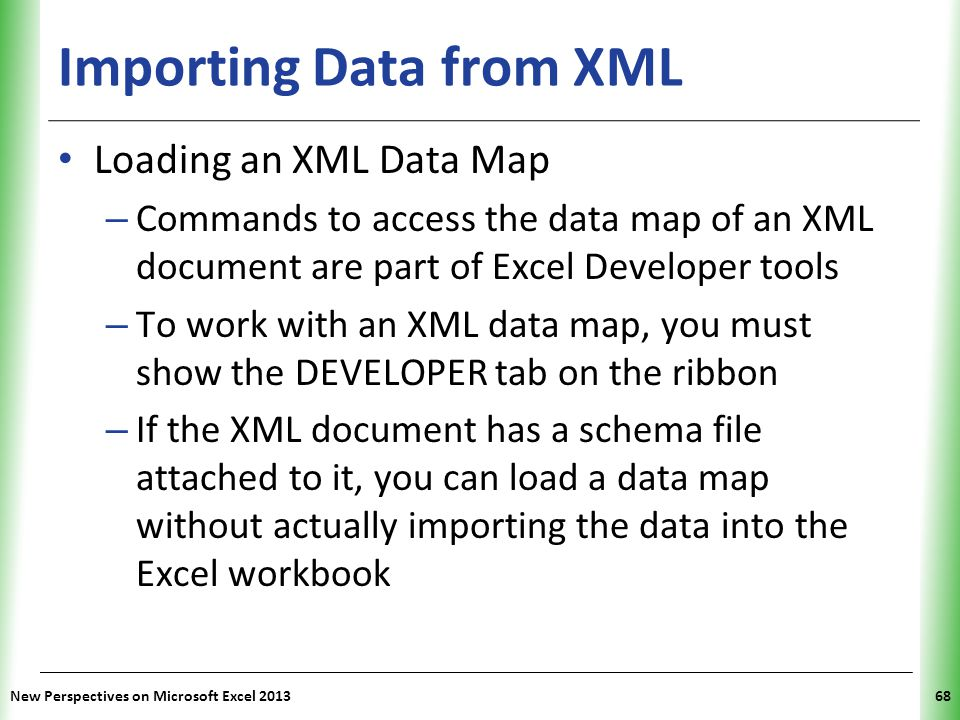 XP New Perspectives on Microsoft Excel 201368 Importing Data from XML Loading an XML Data Map – Commands to access the data map of an XML document are part of Excel Developer tools – To work with an XML data map, you must show the DEVELOPER tab on the ribbon – If the XML document has a schema file attached to it, you can load a data map without actually importing the data into the Excel workbook