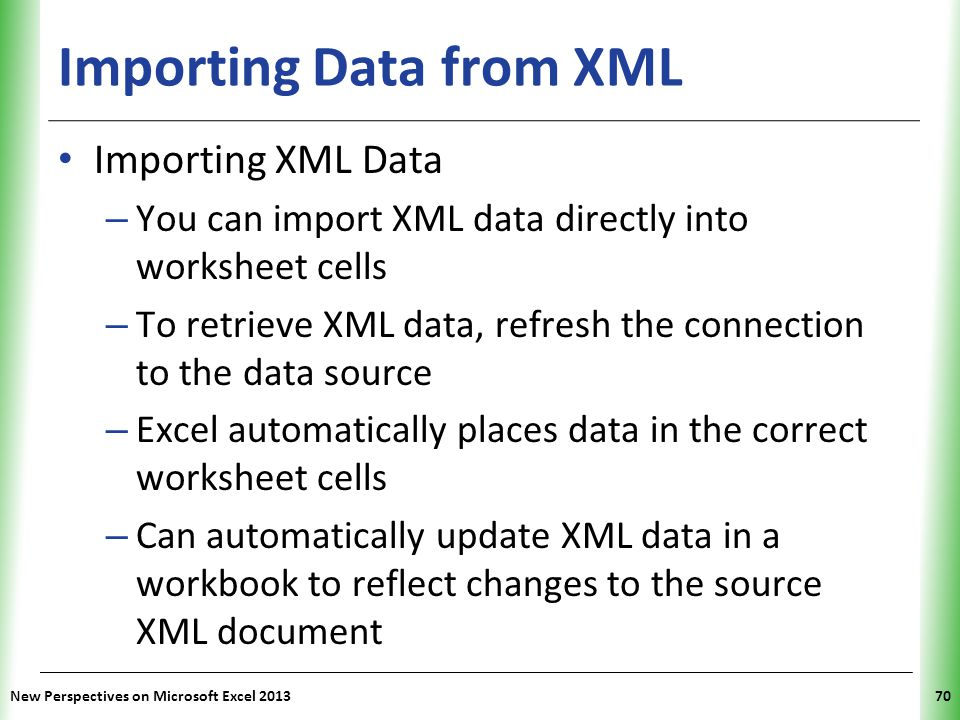 XP New Perspectives on Microsoft Excel 201370 Importing Data from XML Importing XML Data – You can import XML data directly into worksheet cells – To retrieve XML data, refresh the connection to the data source – Excel automatically places data in the correct worksheet cells – Can automatically update XML data in a workbook to reflect changes to the source XML document