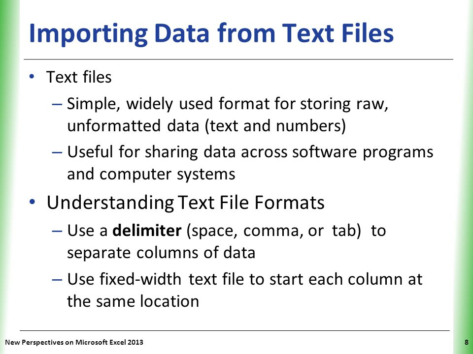 XP New Perspectives on Microsoft Excel 20138 Importing Data from Text Files Text files – Simple, widely used format for storing raw, unformatted data (text and numbers) – Useful for sharing data across software programs and computer systems Understanding Text File Formats – Use a delimiter (space, comma, or tab) to separate columns of data – Use fixed-width text file to start each column at the same location