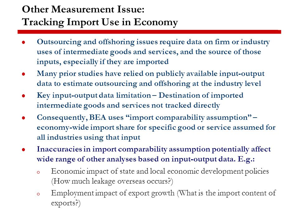 Other Measurement Issue: Tracking Import Use in Economy Outsourcing and offshoring issues require data on firm or industry uses of intermediate goods and services, and the source of those inputs, especially if they are imported Many prior studies have relied on publicly available input-output data to estimate outsourcing and offshoring at the industry level Key input-output data limitation – Destination of imported intermediate goods and services not tracked directly Consequently, BEA uses import comparability assumption – economy-wide import share for specific good or service assumed for all industries using that input Inaccuracies in import comparability assumption potentially affect wide range of other analyses based on input-output data.