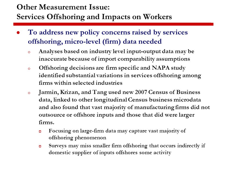 Other Measurement Issue: Services Offshoring and Impacts on Workers To address new policy concerns raised by services offshoring, micro-level (firm) data needed o Analyses based on industry level input-output data may be inaccurate because of import comparability assumptions o Offshoring decisions are firm specific and NAPA study identified substantial variations in services offshoring among firms within selected industries o Jarmin, Krizan, and Tang used new 2007 Census of Business data, linked to other longitudinal Census business microdata and also found that vast majority of manufacturing firms did not outsource or offshore inputs and those that did were larger firms.