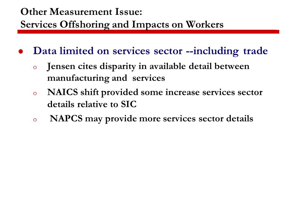 Other Measurement Issue: Services Offshoring and Impacts on Workers Data limited on services sector --including trade o Jensen cites disparity in available detail between manufacturing and services o NAICS shift provided some increase services sector details relative to SIC o NAPCS may provide more services sector details
