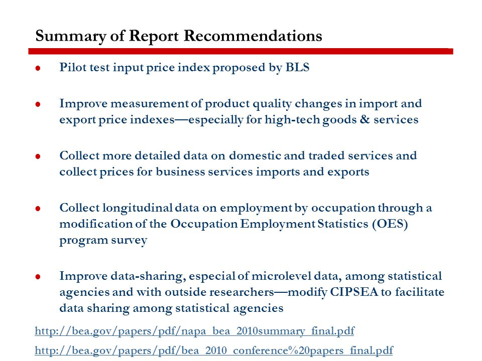 Summary of Report Recommendations Pilot test input price index proposed by BLS Improve measurement of product quality changes in import and export price indexes—especially for high-tech goods & services Collect more detailed data on domestic and traded services and collect prices for business services imports and exports Collect longitudinal data on employment by occupation through a modification of the Occupation Employment Statistics (OES) program survey Improve data-sharing, especial of microlevel data, among statistical agencies and with outside researchers—modify CIPSEA to facilitate data sharing among statistical agencies http://bea.gov/papers/pdf/napa_bea_2010summary_final.pdf http://bea.gov/papers/pdf/bea_2010_conference%20papers_final.pdf