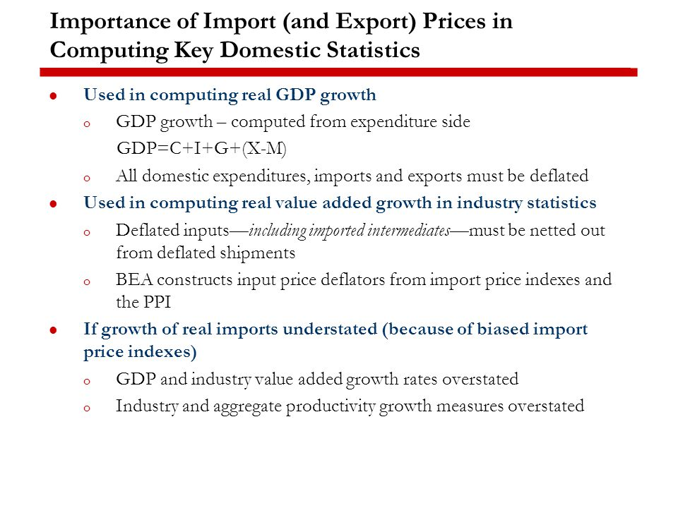 Importance of Import (and Export) Prices in Computing Key Domestic Statistics Used in computing real GDP growth o GDP growth – computed from expenditure side GDP=C+I+G+(X-M) o All domestic expenditures, imports and exports must be deflated Used in computing real value added growth in industry statistics o Deflated inputs—including imported intermediates—must be netted out from deflated shipments o BEA constructs input price deflators from import price indexes and the PPI If growth of real imports understated (because of biased import price indexes) o GDP and industry value added growth rates overstated o Industry and aggregate productivity growth measures overstated