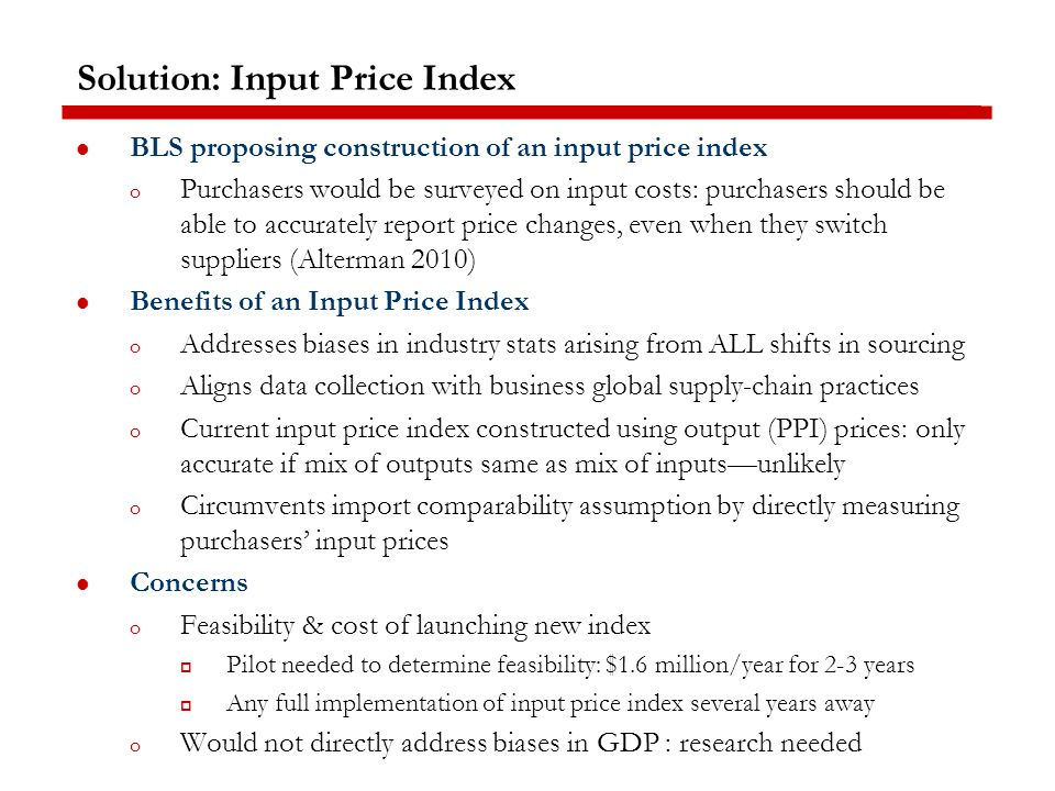 Solution: Input Price Index BLS proposing construction of an input price index o Purchasers would be surveyed on input costs: purchasers should be able to accurately report price changes, even when they switch suppliers (Alterman 2010) Benefits of an Input Price Index o Addresses biases in industry stats arising from ALL shifts in sourcing o Aligns data collection with business global supply-chain practices o Current input price index constructed using output (PPI) prices: only accurate if mix of outputs same as mix of inputs—unlikely o Circumvents import comparability assumption by directly measuring purchasers' input prices Concerns o Feasibility & cost of launching new index  Pilot needed to determine feasibility: $1.6 million/year for 2-3 years  Any full implementation of input price index several years away o Would not directly address biases in GDP : research needed