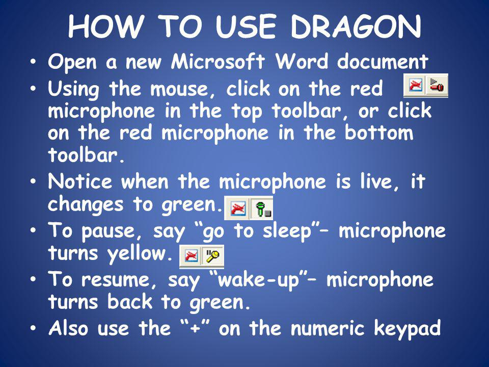HOW TO USE DRAGON Open a new Microsoft Word document Using the mouse, click on the red microphone in the top toolbar, or click on the red microphone in the bottom toolbar.