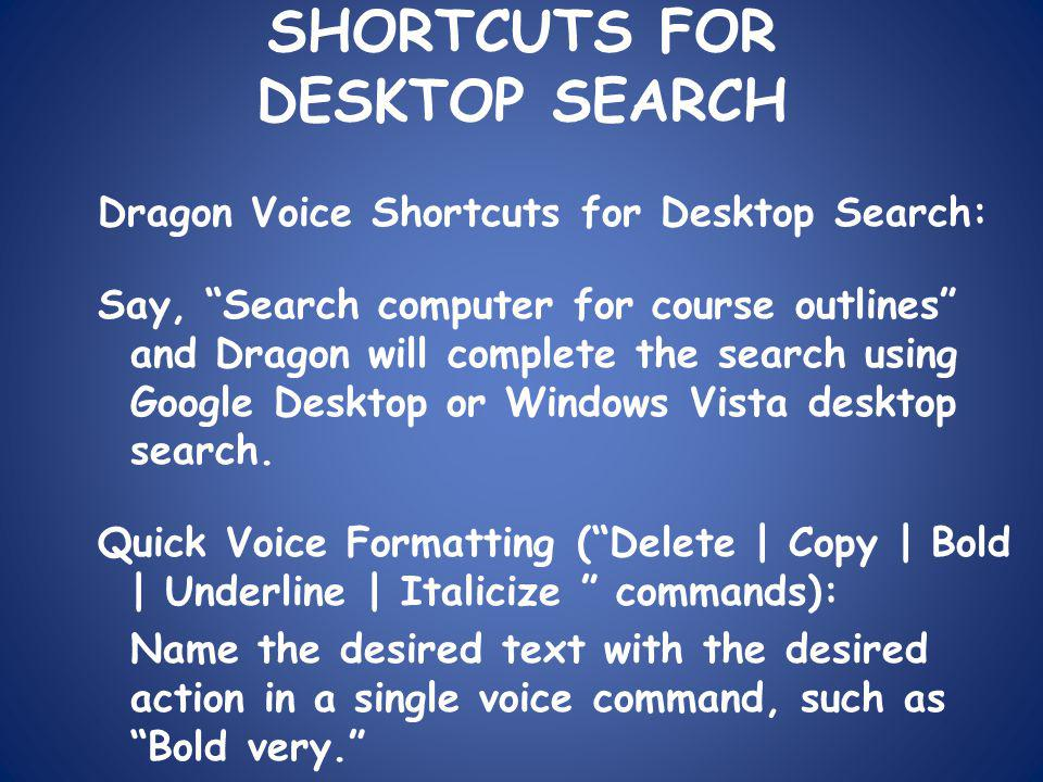 SHORTCUTS FOR DESKTOP SEARCH Dragon Voice Shortcuts for Desktop Search: Say, Search computer for course outlines and Dragon will complete the search using Google Desktop or Windows Vista desktop search.