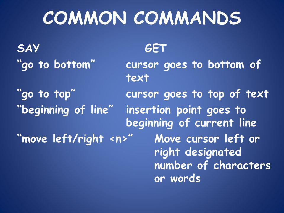 COMMON COMMANDS SAYGET go to bottom cursor goes to bottom of text go to top cursor goes to top of text beginning of line insertion point goes to beginning of current line move left/right Move cursor left or right designated number of characters or words