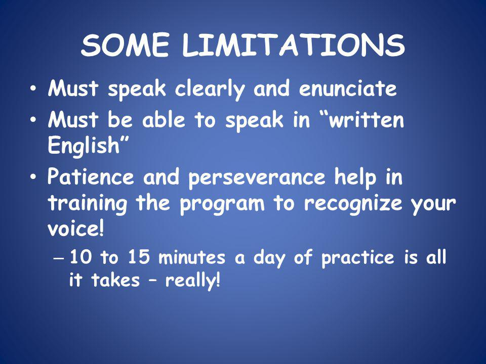SOME LIMITATIONS Must speak clearly and enunciate Must be able to speak in written English Patience and perseverance help in training the program to recognize your voice.