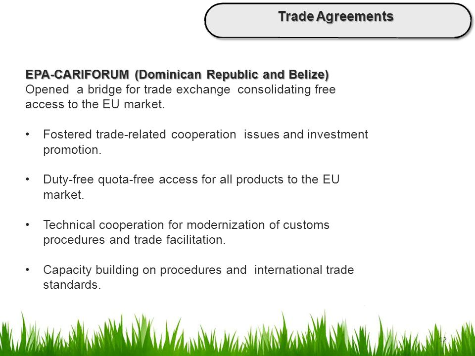 12 EPA-CARIFORUM (Dominican Republic and Belize) Opened a bridge for trade exchange consolidating free access to the EU market. Fostered trade-related